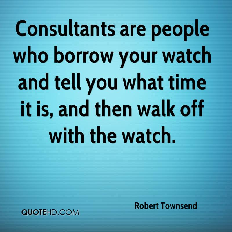 Consultants are people who borrow your watch and tell you what time it is, and then walk off with the watch.