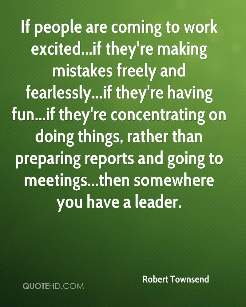 If people are coming to work excited...if they're making mistakes freely and fearlessly...if they're having fun...if they're concentrating on doing things, rather than preparing reports and going to meetings...then somewhere you have a leader.