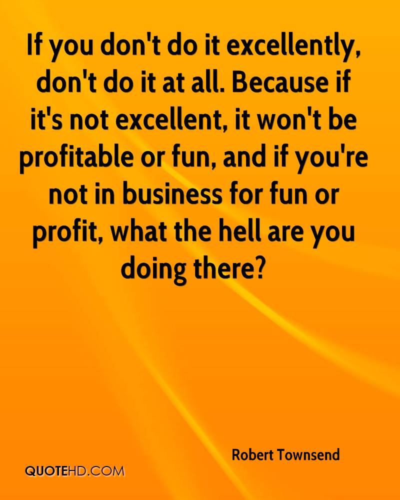If you don't do it excellently, don't do it at all. Because if it's not excellent, it won't be profitable or fun, and if you're not in business for fun or profit, what the hell are you doing there?
