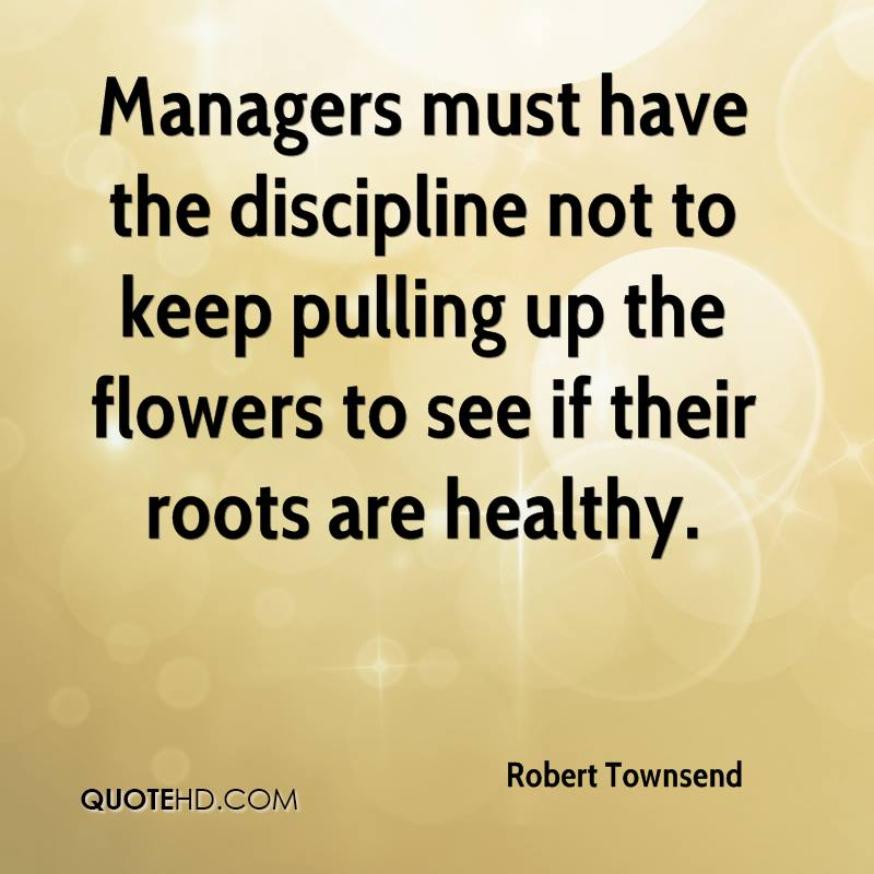 Managers must have the discipline not to keep pulling up the flowers to see if their roots are healthy.