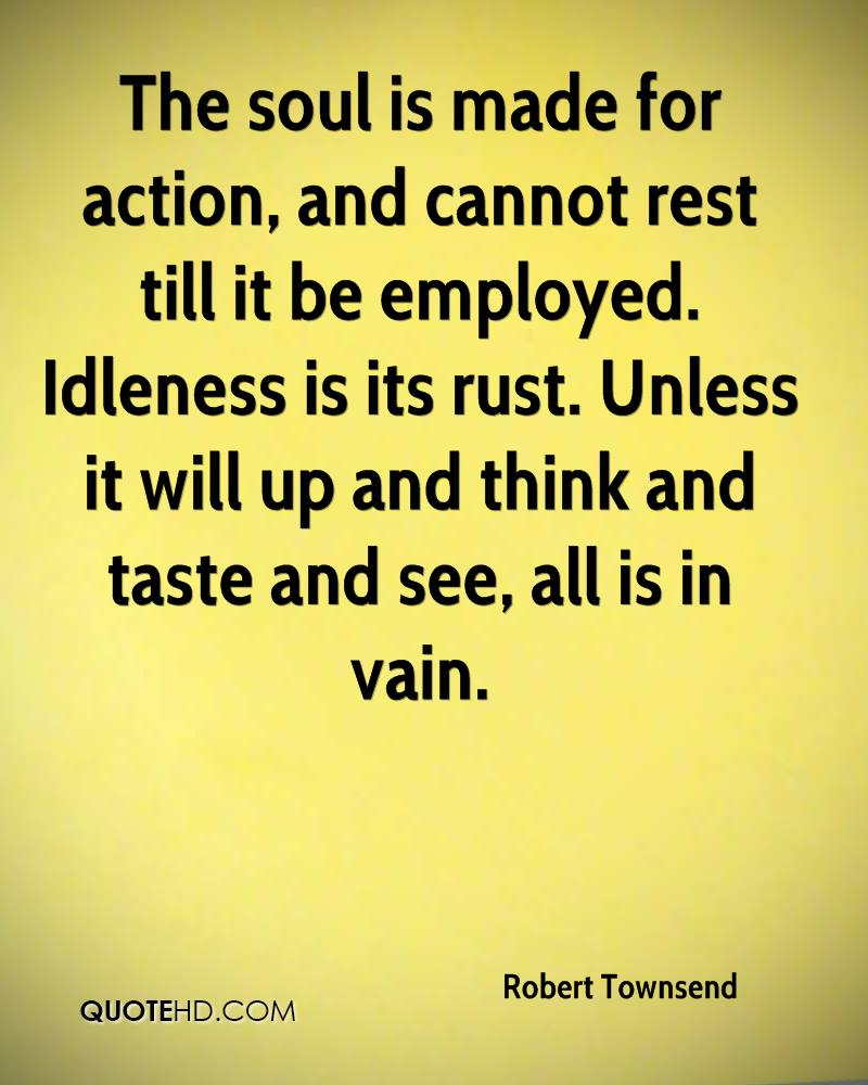 The soul is made for action, and cannot rest till it be employed. Idleness is its rust. Unless it will up and think and taste and see, all is in vain.