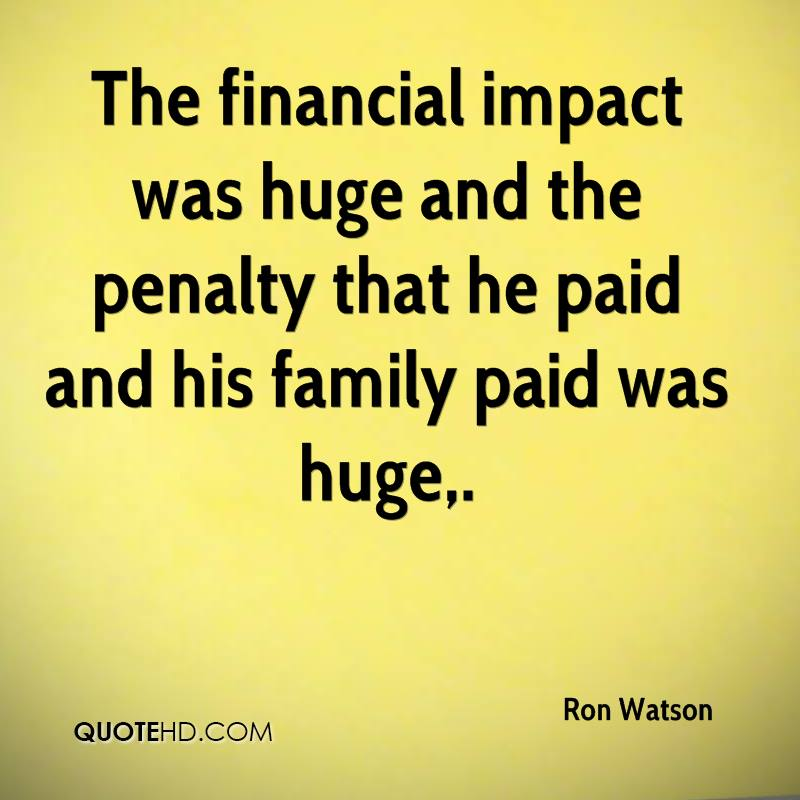 The financial impact was huge and the penalty that he paid and his family paid was huge.