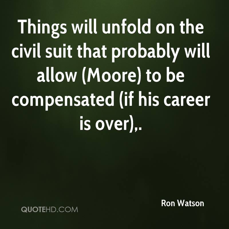Things will unfold on the civil suit that probably will allow (Moore) to be compensated (if his career is over).