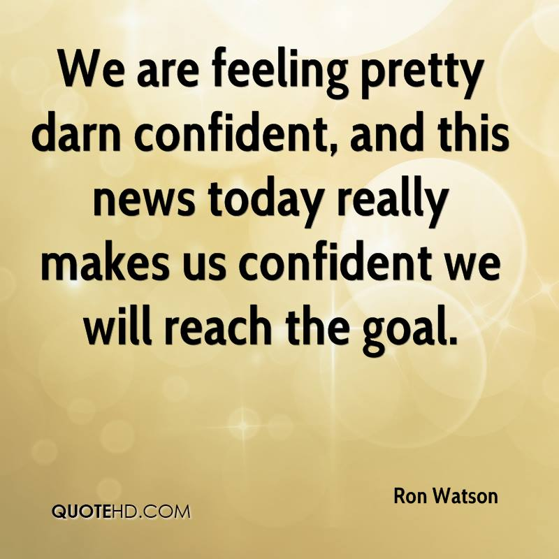 We are feeling pretty darn confident, and this news today really makes us confident we will reach the goal.