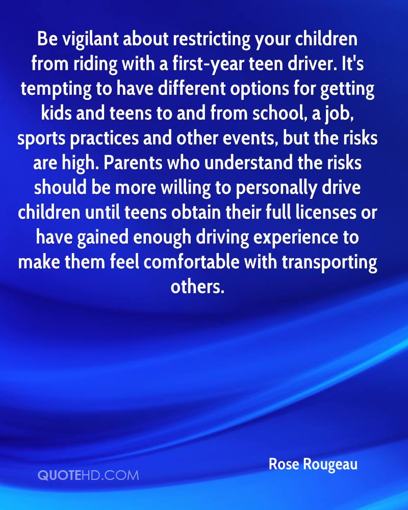 Be vigilant about restricting your children from riding with a first-year teen driver. It's tempting to have different options for getting kids and teens to and from school, a job, sports practices and other events, but the risks are high. Parents who understand the risks should be more willing to personally drive children until teens obtain their full licenses or have gained enough driving experience to make them feel comfortable with transporting others.