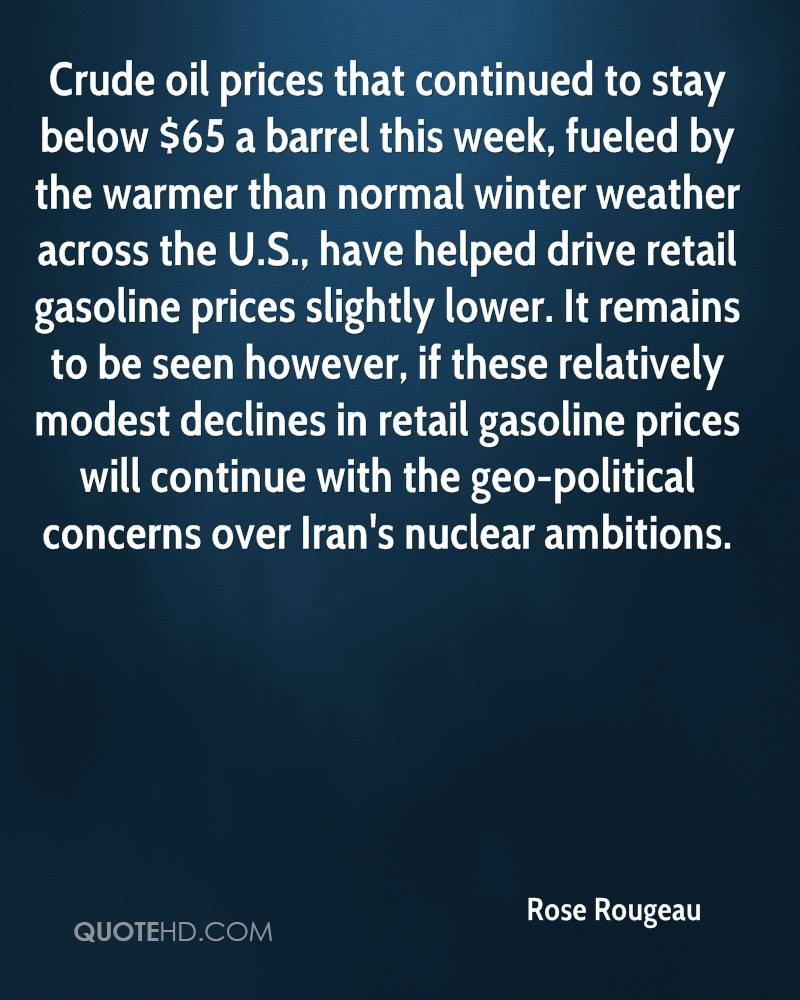 Crude oil prices that continued to stay below $65 a barrel this week, fueled by the warmer than normal winter weather across the U.S., have helped drive retail gasoline prices slightly lower. It remains to be seen however, if these relatively modest declines in retail gasoline prices will continue with the geo-political concerns over Iran's nuclear ambitions.