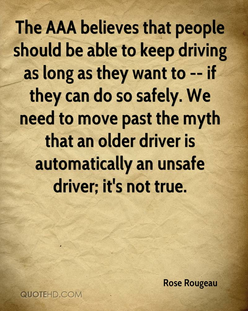 The AAA believes that people should be able to keep driving as long as they want to -- if they can do so safely. We need to move past the myth that an older driver is automatically an unsafe driver; it's not true.