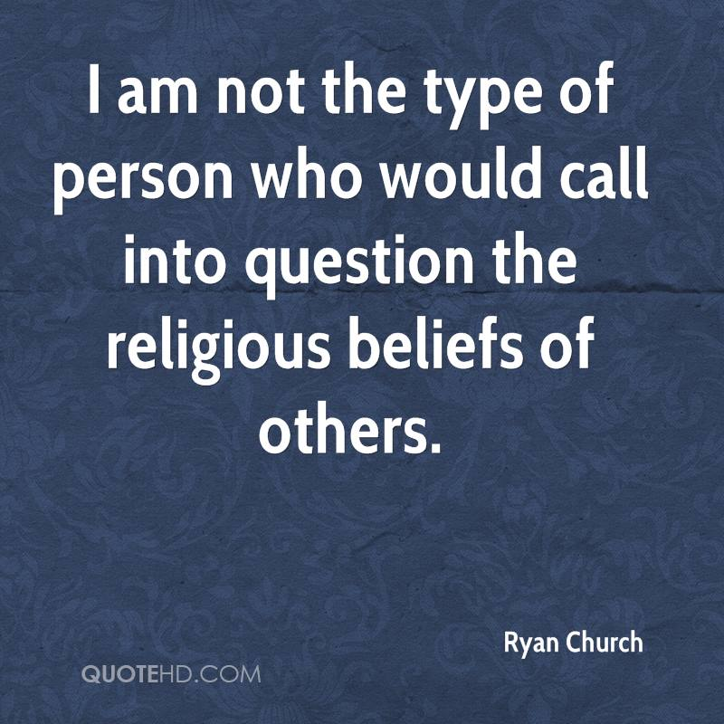 I am not the type of person who would call into question the religious beliefs of others.