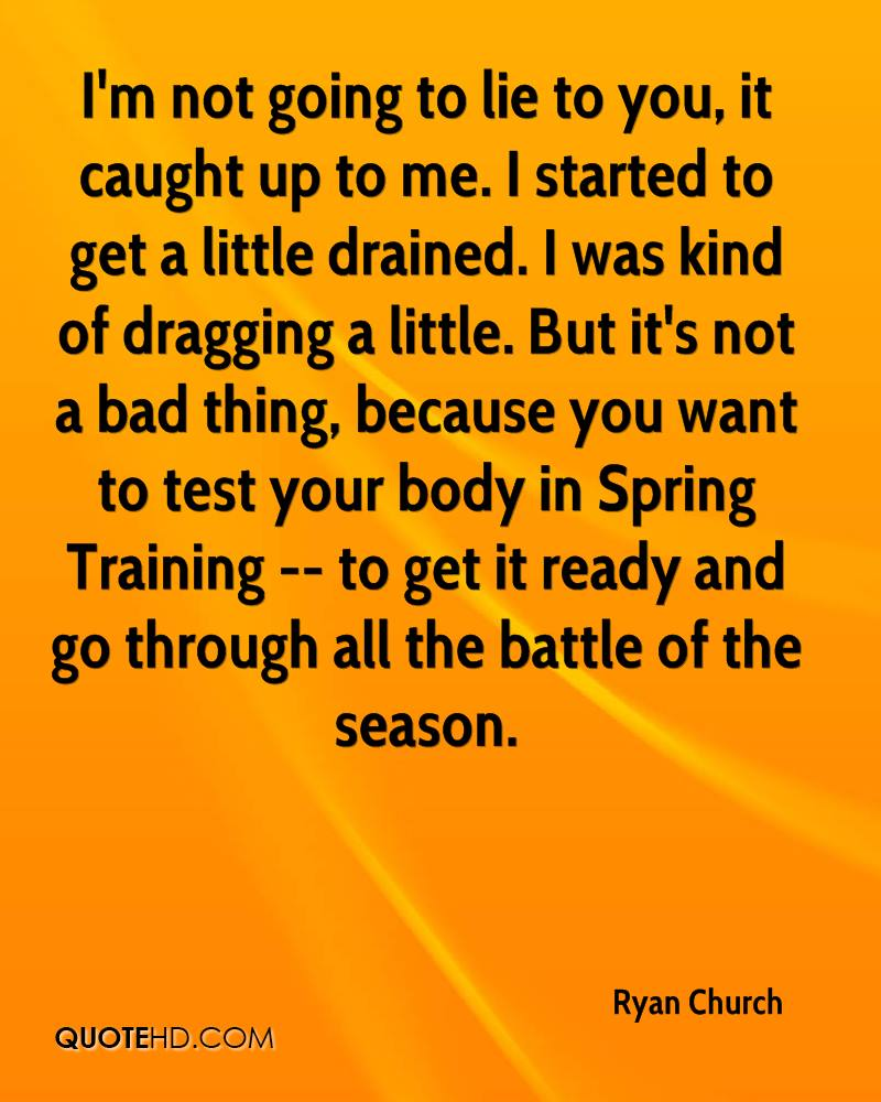 I'm not going to lie to you, it caught up to me. I started to get a little drained. I was kind of dragging a little. But it's not a bad thing, because you want to test your body in Spring Training -- to get it ready and go through all the battle of the season.