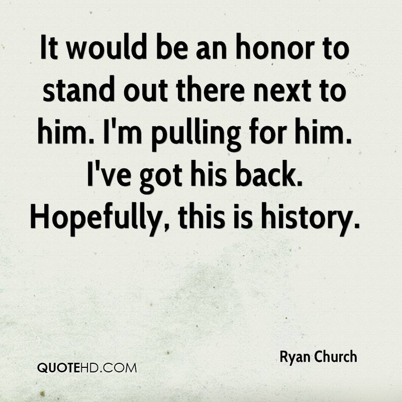 It would be an honor to stand out there next to him. I'm pulling for him. I've got his back. Hopefully, this is history.
