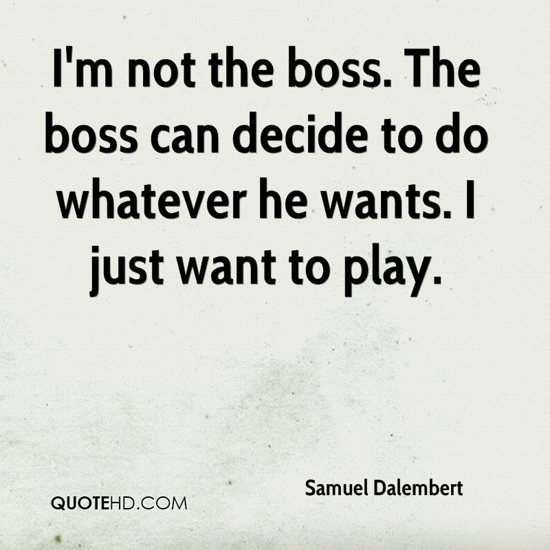 I'm not the boss. The boss can decide to do whatever he wants. I just want to play.