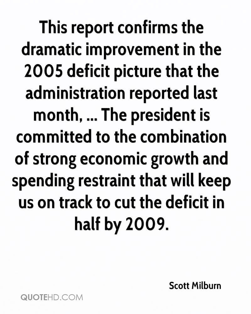 This report confirms the dramatic improvement in the 2005 deficit picture that the administration reported last month, ... The president is committed to the combination of strong economic growth and spending restraint that will keep us on track to cut the deficit in half by 2009.