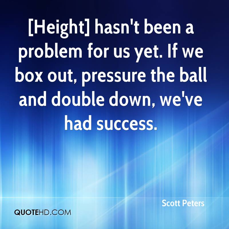 [Height] hasn't been a problem for us yet. If we box out, pressure the ball and double down, we've had success.