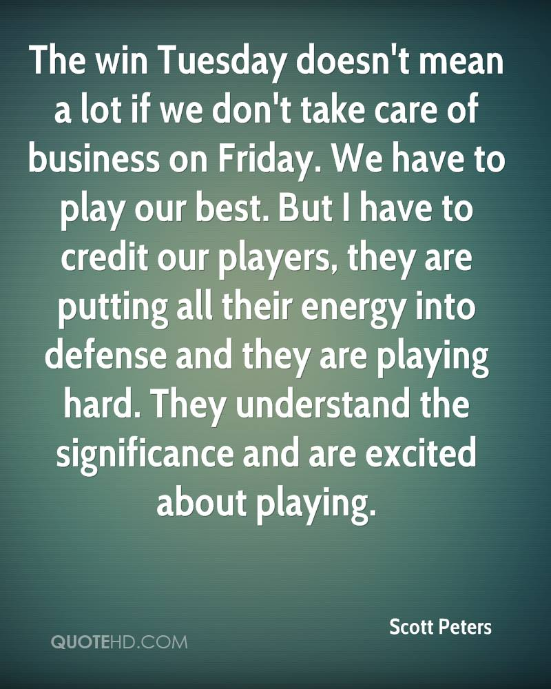 The win Tuesday doesn't mean a lot if we don't take care of business on Friday. We have to play our best. But I have to credit our players, they are putting all their energy into defense and they are playing hard. They understand the significance and are excited about playing.