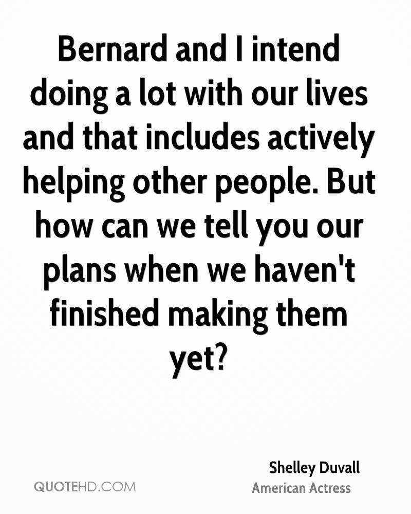 Bernard and I intend doing a lot with our lives and that includes actively helping other people. But how can we tell you our plans when we haven't finished making them yet?