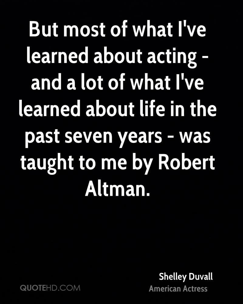 But most of what I've learned about acting - and a lot of what I've learned about life in the past seven years - was taught to me by Robert Altman.