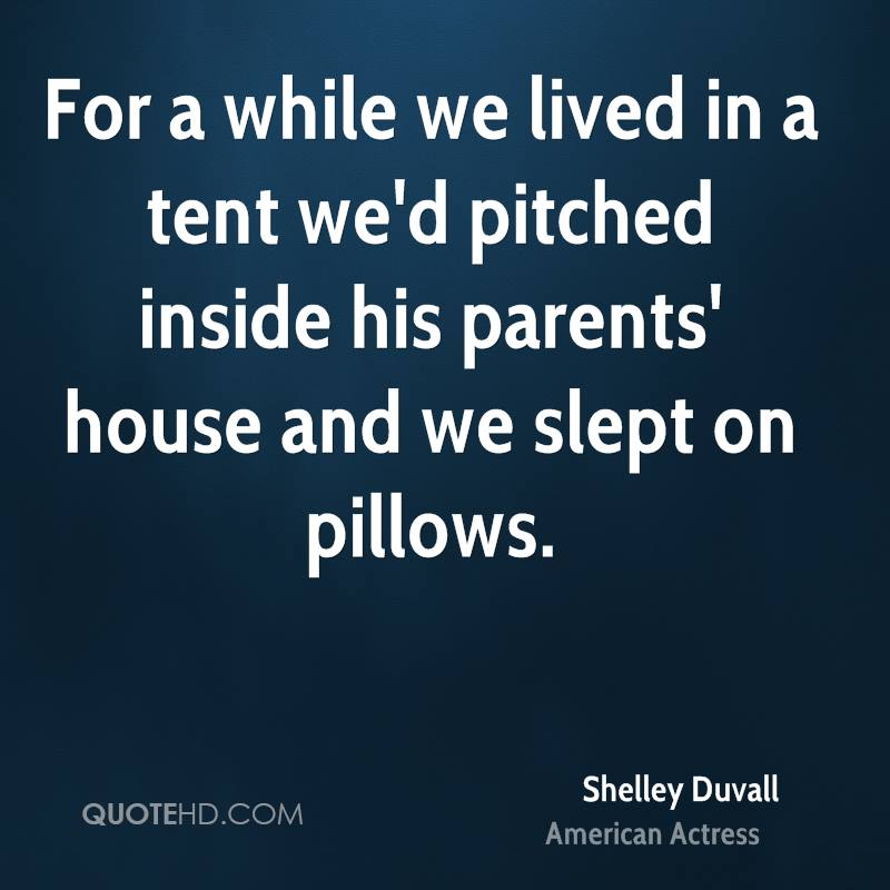 For a while we lived in a tent we'd pitched inside his parents' house and we slept on pillows.