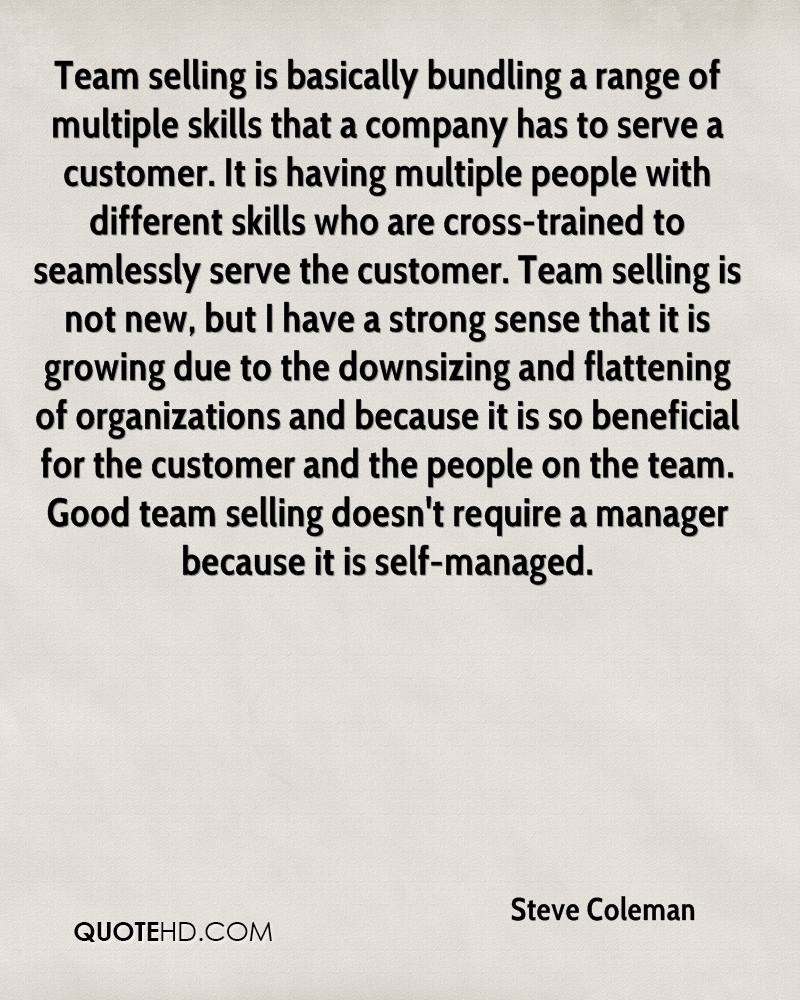Team selling is basically bundling a range of multiple skills that a company has to serve a customer. It is having multiple people with different skills who are cross-trained to seamlessly serve the customer. Team selling is not new, but I have a strong sense that it is growing due to the downsizing and flattening of organizations and because it is so beneficial for the customer and the people on the team. Good team selling doesn't require a manager because it is self-managed.