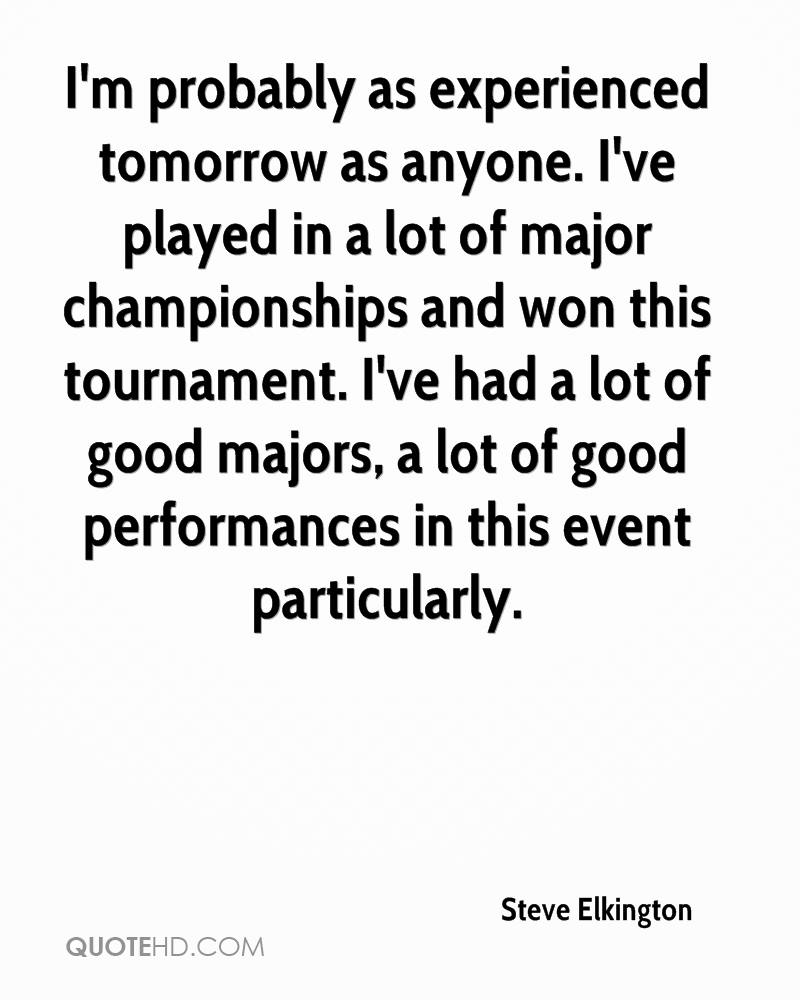 I'm probably as experienced tomorrow as anyone. I've played in a lot of major championships and won this tournament. I've had a lot of good majors, a lot of good performances in this event particularly.