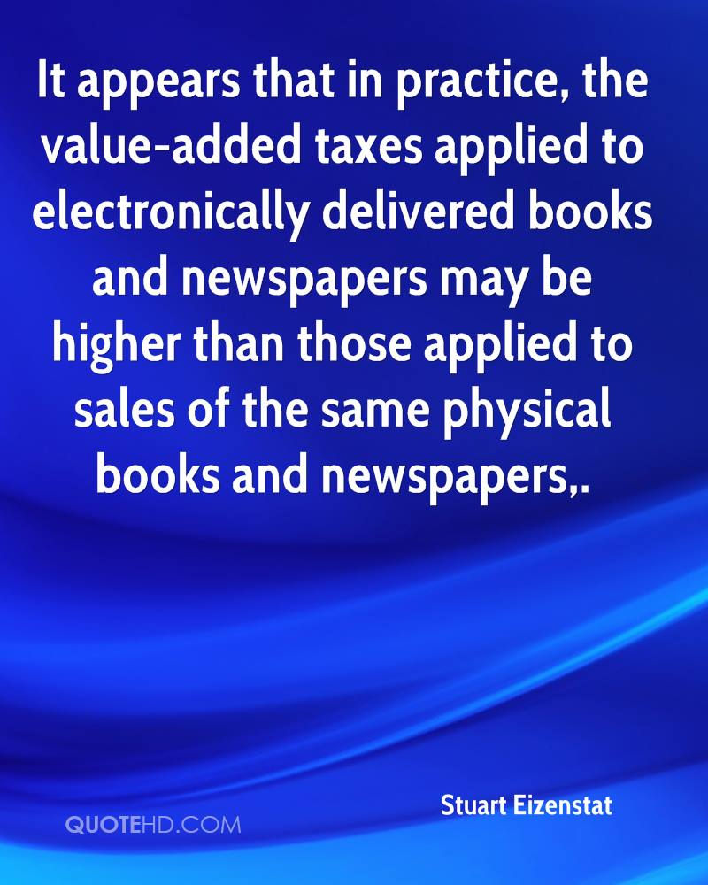 It appears that in practice, the value-added taxes applied to electronically delivered books and newspapers may be higher than those applied to sales of the same physical books and newspapers.