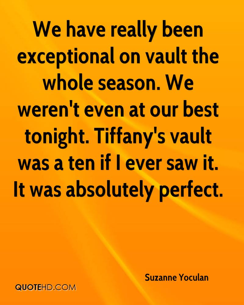 We have really been exceptional on vault the whole season. We weren't even at our best tonight. Tiffany's vault was a ten if I ever saw it. It was absolutely perfect.
