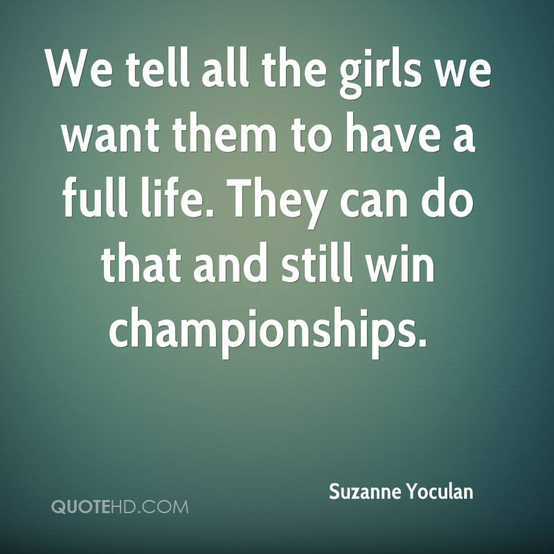 We tell all the girls we want them to have a full life. They can do that and still win championships.