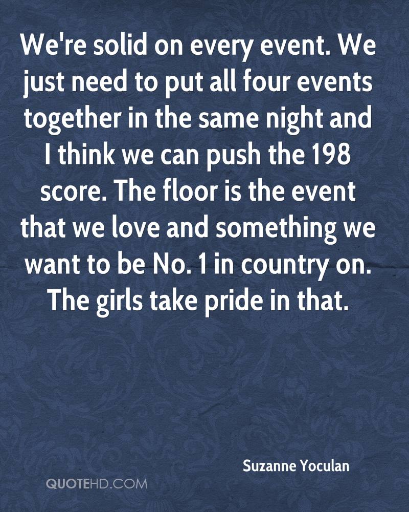 We're solid on every event. We just need to put all four events together in the same night and I think we can push the 198 score. The floor is the event that we love and something we want to be No. 1 in country on. The girls take pride in that.