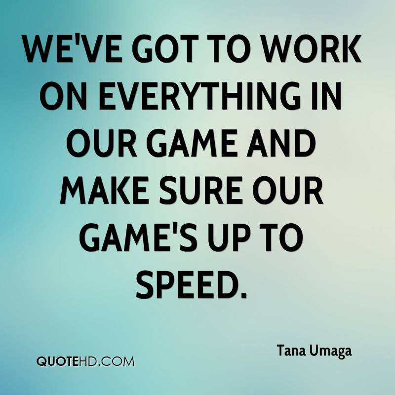 We've got to work on everything in our game and make sure our game's up to speed.