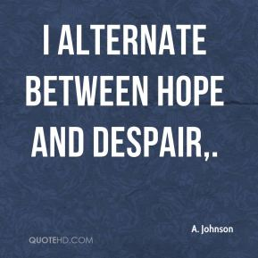 I alternate between hope and despair.