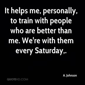 It helps me, personally, to train with people who are better than me. We're with them every Saturday.