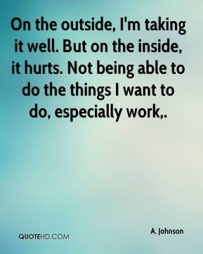 On the outside, I'm taking it well. But on the inside, it hurts. Not being able to do the things I want to do, especially work.