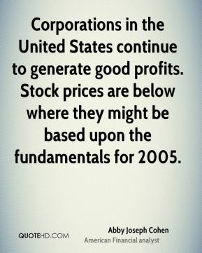 Corporations in the United States continue to generate good profits. Stock prices are below where they might be based upon the fundamentals for 2005.