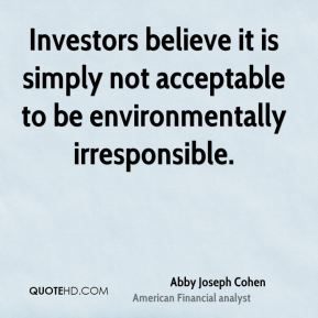 Investors believe it is simply not acceptable to be environmentally irresponsible.