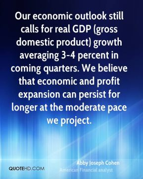 Abby Joseph Cohen - Our economic outlook still calls for real GDP (gross domestic product) growth averaging 3-4 percent in coming quarters. We believe that economic and profit expansion can persist for longer at the moderate pace we project.