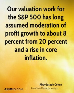 Our valuation work for the S&P 500 has long assumed moderation of profit growth to about 8 percent from 20 percent and a rise in core inflation.