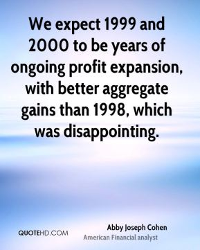 We expect 1999 and 2000 to be years of ongoing profit expansion, with better aggregate gains than 1998, which was disappointing.