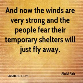 Abdul Aziz - And now the winds are very strong and the people fear their temporary shelters will just fly away.