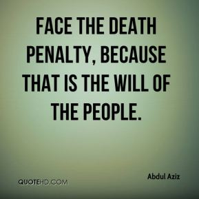 face the death penalty, because that is the will of the people.