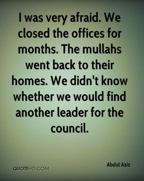 Abdul Aziz - I was very afraid. We closed the offices for months. The mullahs went back to their homes. We didn't know whether we would find another leader for the council.