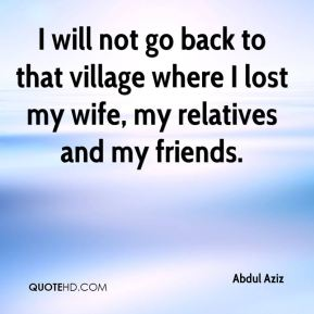 I will not go back to that village where I lost my wife, my relatives and my friends.