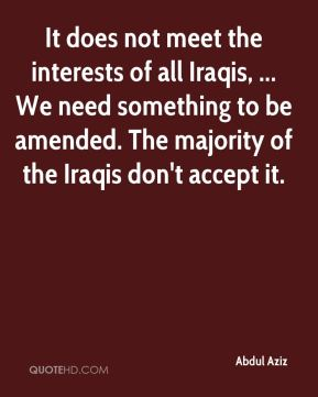 It does not meet the interests of all Iraqis, ... We need something to be amended. The majority of the Iraqis don't accept it.