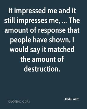 It impressed me and it still impresses me, ... The amount of response that people have shown, I would say it matched the amount of destruction.