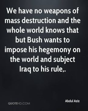 We have no weapons of mass destruction and the whole world knows that but Bush wants to impose his hegemony on the world and subject Iraq to his rule.