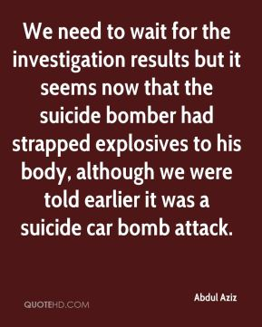 Abdul Aziz - We need to wait for the investigation results but it seems now that the suicide bomber had strapped explosives to his body, although we were told earlier it was a suicide car bomb attack.