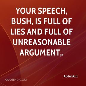 Your speech, Bush, is full of lies and full of unreasonable argument.