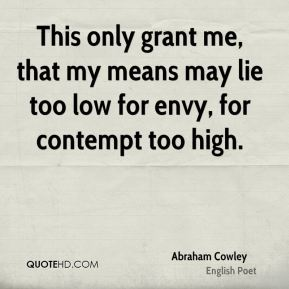 Abraham Cowley - This only grant me, that my means may lie too low for envy, for contempt too high.