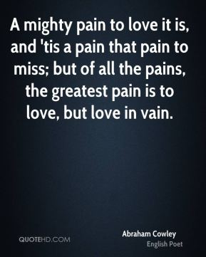 A mighty pain to love it is, and 'tis a pain that pain to miss; but of all the pains, the greatest pain is to love, but love in vain.