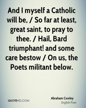 Abraham Cowley - And I myself a Catholic will be, / So far at least, great saint, to pray to thee. / Hail, Bard triumphant! and some care bestow / On us, the Poets militant below.