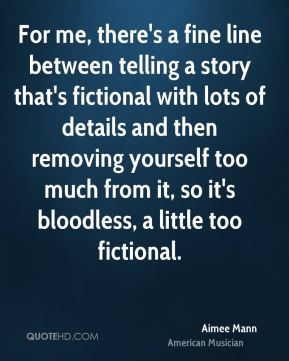 For me, there's a fine line between telling a story that's fictional with lots of details and then removing yourself too much from it, so it's bloodless, a little too fictional.