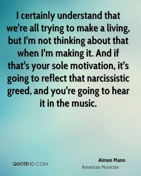 I certainly understand that we're all trying to make a living, but I'm not thinking about that when I'm making it. And if that's your sole motivation, it's going to reflect that narcissistic greed, and you're going to hear it in the music.